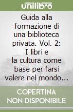 Guida alla formazione di una biblioteca privata. Vol. 2: I libri e la cultura come base per farsi valere nel mondo del lavoro
