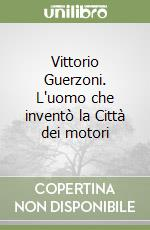 Vittorio Guerzoni. L'uomo che invent la Citt dei motori libro di Manicardi Nunzia
