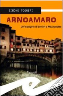 Arnoamaro. Un'indagine di Simòn e mezzanotte libro di Togneri Simone