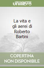La vita e gli aerei di Roberto Bartini libro