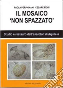 Il mosaico non spazzato libro di Perpignani Paola - Fiori Cesare