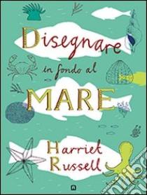 Disegnare in fondo al mare libro di Russell Harriet