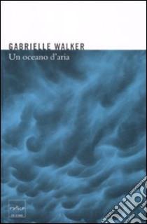 Un oceano d'aria. Perché il vento soffia e altri misteri dell'atmosfera libro di Walker Gabrielle