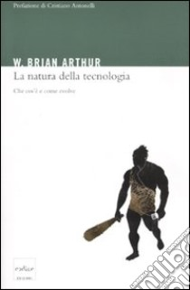 La Natura della tecnologia. Che cos'è e come evolve libro di Arthur Brian W.