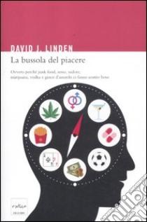 La bussola del piacere. Ovvero perché junk food, sesso, sudore, marijuana, vodka e gioco d'azzardo ci fanno sentire bene libro di Linden David J.