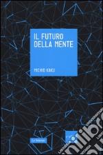 Il futuro della mente. L'avventura della scienza per capire, migliorare e potenziare il nostro cervello libro