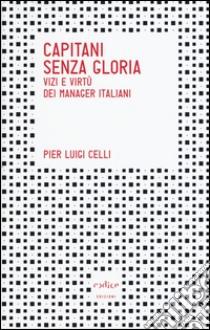Capitani senza gloria. Vizi e virtù dei manager italiani libro di Celli P. Luigi