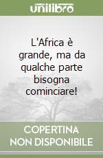 L'Africa è grande, ma da qualche parte bisogna cominciare! libro di Mirri G. Franco