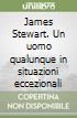 James Stewart. Un uomo qualunque in situazioni eccezionali libro