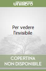 Per vedere l'invisibile libro di Cattaneo Anna