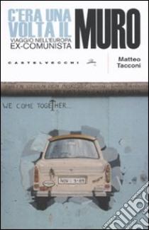 C'era una volta il muro. Viaggio nell'europa ex-comunista libro di Tacconi Matteo
