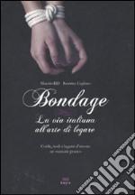 Bondage. La via italiana all'arte di legare. Corde, nodi e legami d'amore: manuale pratico libro