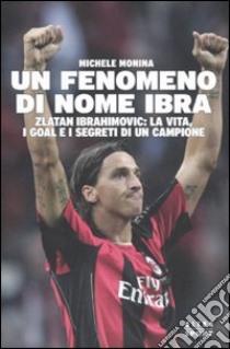 Un Fenomeno di nome Ibra. Zlatan Ibrahimovic: la vita, i goal e i segreti di un campione libro di Monina Michele