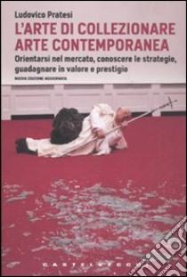 L'arte di collezionare arte contemporanea. Orientarsi nel mercato, conoscere le strategie, guadagnare in valore e prestigio libro di Pratesi Ludovico