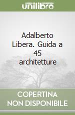 Adalberto Libera. Guida a 45 architetture libro