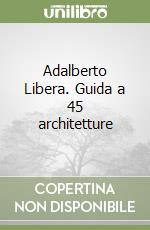 Adalberto Libera. Guida a 45 architetture libro
