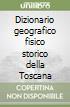 Dizionario geografico fisico storico della Toscana libro