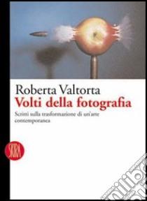 Volti della fotografia. Scritti sulle trasformazioni di un'arte contemporanea libro di Valtorta Roberta