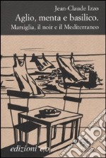 Aglio, menta e basilico. Marsiglia, il noir e il Mediterraneo libro di Izzo Jean-Claude