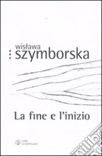 La fine e l'inizio. Testo polacco a fronte libro di Szymborska Wislawa