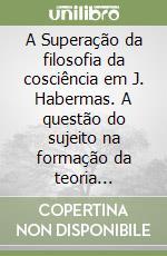 Superaçao da filosofia da cosciência em J. Habermas. A questao do sujeito na formaçao da teoria comunicativa da sociedade (A) libro di Luchi José P.