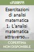 Esercitazioni di analisi matematica 1. L'analisi matematica attraverso gli esercizi. 554 esercizi e problemi risolti. 596 integrali indefiniti svolti libro