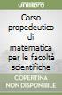 Corso propedeutico di matematica per le facoltà scientifiche libro