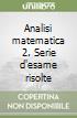 Analisi matematica 2. Serie d'esame risolte libro
