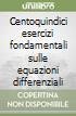 Centoquindici esercizi fondamentali sulle equazioni differenziali libro