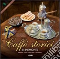 Caffè storici in Piemonte. Alberghi, caffè, confetterie e ristoranti. Ediz. multilingue libro di Pensato A. M. (cur.)