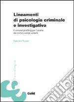 Lineamenti di psicologia criminale e investigativa. Il criminal profiling per l'analisi dei crimini seriali violenti libro