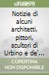 Notizie di alcuni architetti, pittori, scultori di Urbino e de' luoghi circonvicini libro