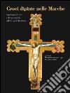 Croci dipinte nelle Marche. Capolavori di arte e di spiritualità dal XIII al XVII secolo. Ediz. illustrata libro