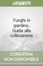 Funghi in giardino. Guida alla coltivazione libro di Steineck Hellmut