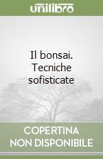 Il bonsai. Tecniche sofisticate