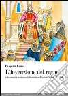 L'invenzione del regno. Dalla conquista normanna alla fondazione del Regnum Siciliae (1061-1154) libro