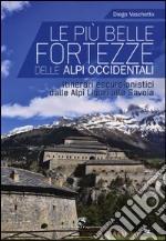 Le più belle fortezze delle Alpi Occidentali. Escursioni dalle Alpi Liguri alla Savoia. Ediz. illustrata libro
