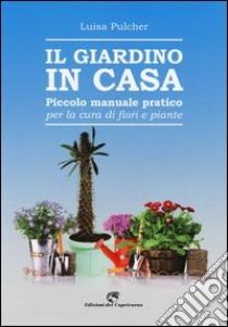 Il giardino in casa. Piccolo manuale pratico per la cura di fiori e piante libro di Pulcher Luisa
