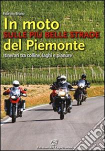In moto sulle più belle strade del Piemonte. Itinerari tra colline, laghi e pianure libro di Bruno Fabrizio