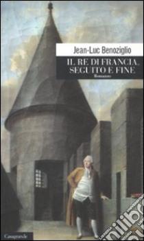 Il re di Francia. Seguito e fine libro di Benoziglio Jean-Luc