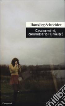 Cosa combini, commissario Hunkeler? libro di Schneider Hansjörg