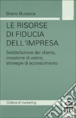 Le risorse di fiducia dell'impresa. Soddisfazione del cliente, creazione del valore, strategie di accrescimento libro di Busacca Bruno