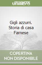 Gigli azzurri. Storia di casa Farnese libro di Alfieri Luigi