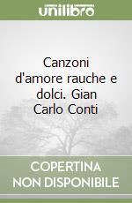 Canzoni d'amore rauche e dolci. Gian Carlo Conti libro di Briganti Paolo - Schiaretti Maurizio