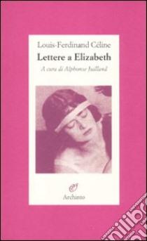 Lettere a Elizabeth libro di Céline Louis-Ferdinand