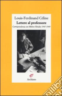 Lettere al professore. Corrispondenza con Milton Hindus 1947-1949 libro di Céline Louis-Ferdinand