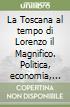 La Toscana al tempo di Lorenzo il Magnifico. Politica, economia, cultura, arte libro