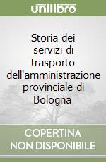Storia dei servizi di trasporto dell'amministrazione provinciale di Bologna libro di Formentin Fabio - Damiani Davide