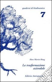 La trasformazione aziendale. Problemi nella riconversione di aziende tradizionali in biodinamiche libro di Haug Hans M.