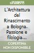 L'Architettura del Rinascimento a Bologna. Passione e filologia nello studio di Francesco Malaguzzi Valeri. Con CD-ROM libro